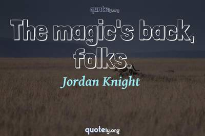Photo Quote of The magic's back, folks.