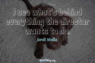 Photo Quote of I see what's behind everything the director wants to do.