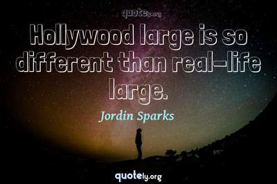 Photo Quote of Hollywood large is so different than real-life large.