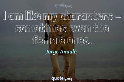 Photo Quote of I am like my characters - sometimes even the female ones.