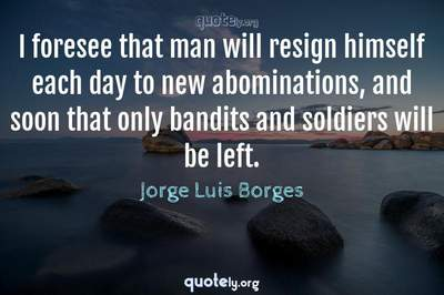 Photo Quote of I foresee that man will resign himself each day to new abominations, and soon that only bandits and soldiers will be left.