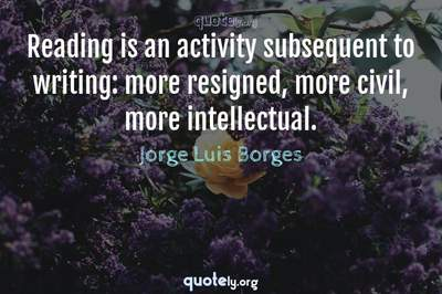 Photo Quote of Reading is an activity subsequent to writing: more resigned, more civil, more intellectual.