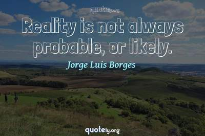 Photo Quote of Reality is not always probable, or likely.