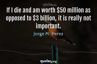 Photo Quote of If I die and am worth $50 million as opposed to $3 billion, it is really not important.