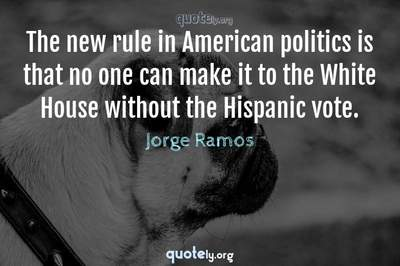 Photo Quote of The new rule in American politics is that no one can make it to the White House without the Hispanic vote.