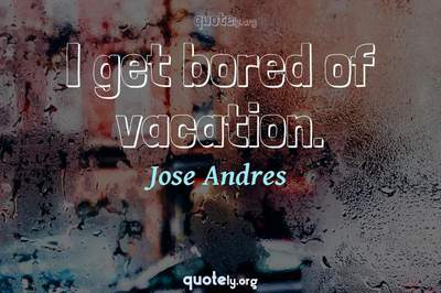 Photo Quote of I get bored of vacation.