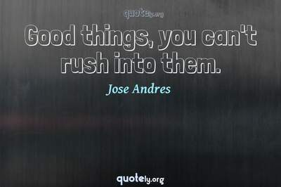Photo Quote of Good things, you can't rush into them.