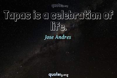 Photo Quote of Tapas is a celebration of life.