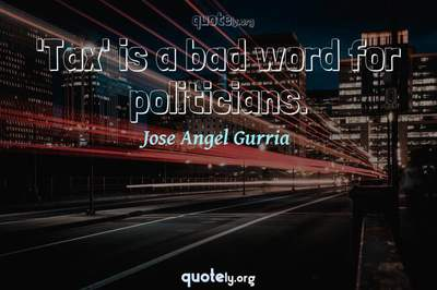 Photo Quote of 'Tax' is a bad word for politicians.
