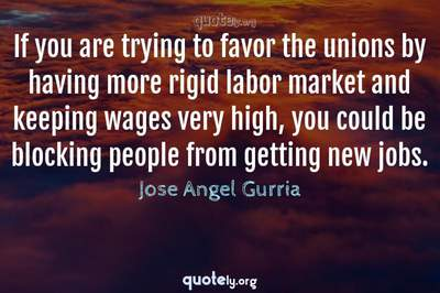 Photo Quote of If you are trying to favor the unions by having more rigid labor market and keeping wages very high, you could be blocking people from getting new jobs.
