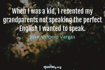 Photo Quote of When I was a kid, I resented my grandparents not speaking the perfect English I wanted to speak.