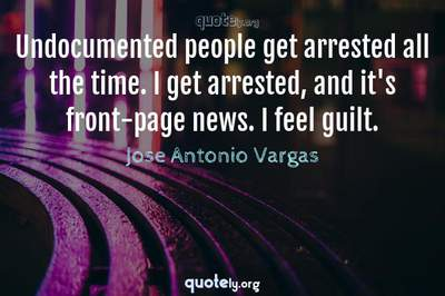 Photo Quote of Undocumented people get arrested all the time. I get arrested, and it's front-page news. I feel guilt.