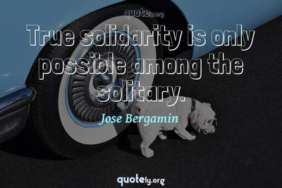Photo Quote of True solidarity is only possible among the solitary.