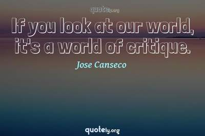 Photo Quote of If you look at our world, it's a world of critique.