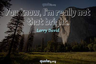 Photo Quote of You know, I'm really not that bright.