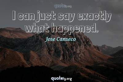 Photo Quote of I can just say exactly what happened.