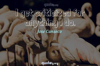 Photo Quote of I get criticized for anything I do.