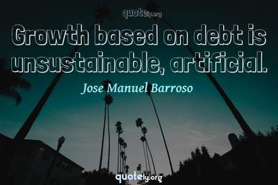 Photo Quote of Growth based on debt is unsustainable, artificial.