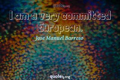 Photo Quote of I am a very committed European.