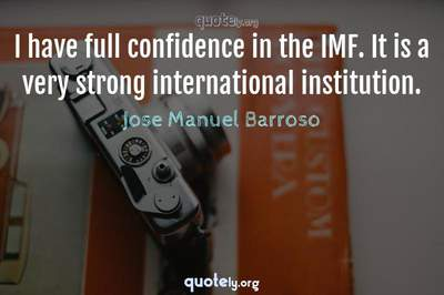 Photo Quote of I have full confidence in the IMF. It is a very strong international institution.
