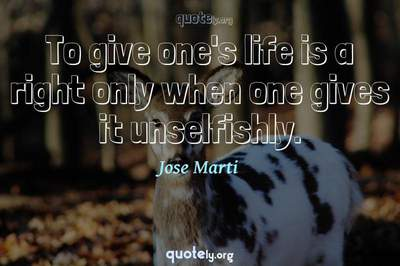 Photo Quote of To give one's life is a right only when one gives it unselfishly.