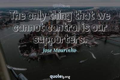 Photo Quote of The only thing that we cannot control is our supporters.
