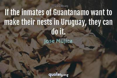 Photo Quote of If the inmates of Guantanamo want to make their nests in Uruguay, they can do it.