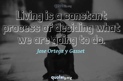 Photo Quote of Living is a constant process of deciding what we are going to do.