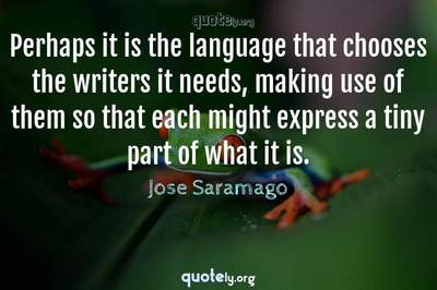 Photo Quote of Perhaps it is the language that chooses the writers it needs, making use of them so that each might express a tiny part of what it is.