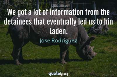 Photo Quote of We got a lot of information from the detainees that eventually led us to bin Laden.