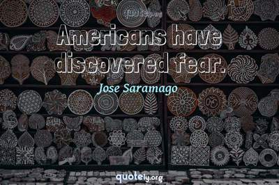 Photo Quote of Americans have discovered fear.