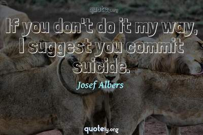 Photo Quote of If you don't do it my way, I suggest you commit suicide.