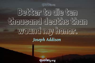 Photo Quote of Better to die ten thousand deaths than wound my honor.
