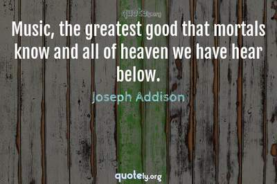 Photo Quote of Music, the greatest good that mortals know and all of heaven we have hear below.