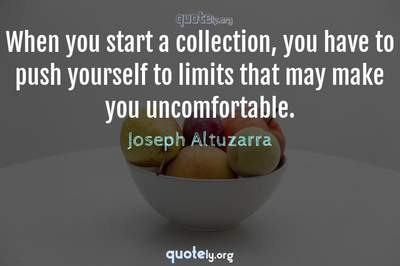 Photo Quote of When you start a collection, you have to push yourself to limits that may make you uncomfortable.