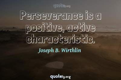 Photo Quote of Perseverance is a positive, active characteristic.