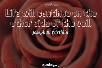 Photo Quote of Life will continue on the other side of the veil.