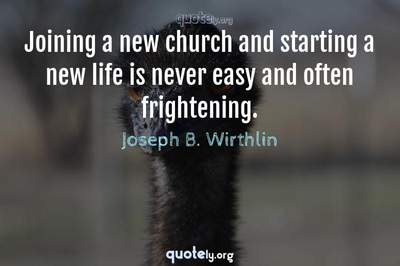 Photo Quote of Joining a new church and starting a new life is never easy and often frightening.