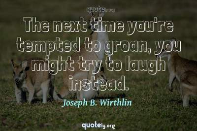 Photo Quote of The next time you're tempted to groan, you might try to laugh instead.