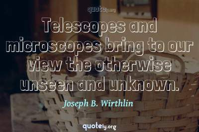 Photo Quote of Telescopes and microscopes bring to our view the otherwise unseen and unknown.