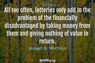 Photo Quote of All too often, lotteries only add to the problem of the financially disadvantaged by taking money from them and giving nothing of value in return.