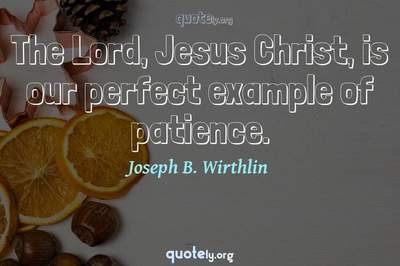Photo Quote of The Lord, Jesus Christ, is our perfect example of patience.