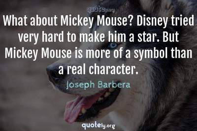 Photo Quote of What about Mickey Mouse? Disney tried very hard to make him a star. But Mickey Mouse is more of a symbol than a real character.
