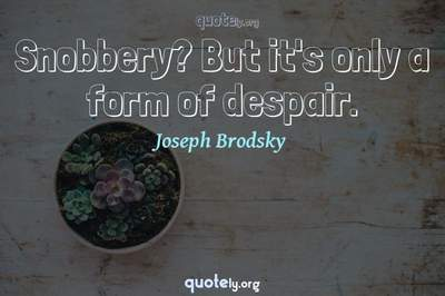 Photo Quote of Snobbery? But it's only a form of despair.