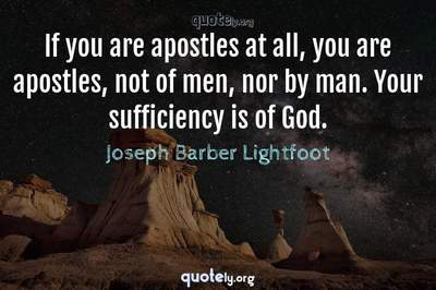 Photo Quote of If you are apostles at all, you are apostles, not of men, nor by man. Your sufficiency is of God.