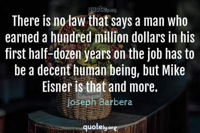 Photo Quote of There is no law that says a man who earned a hundred million dollars in his first half-dozen years on the job has to be a decent human being, but Mike Eisner is that and more.