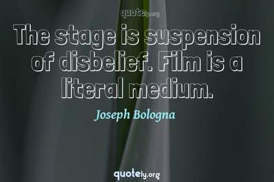 Photo Quote of The stage is suspension of disbelief. Film is a literal medium.