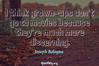 Photo Quote of I think grown-ups don't go to movies because they're much more discerning.