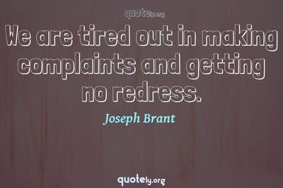 Photo Quote of We are tired out in making complaints and getting no redress.