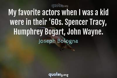 Photo Quote of My favorite actors when I was a kid were in their '60s. Spencer Tracy, Humphrey Bogart, John Wayne.